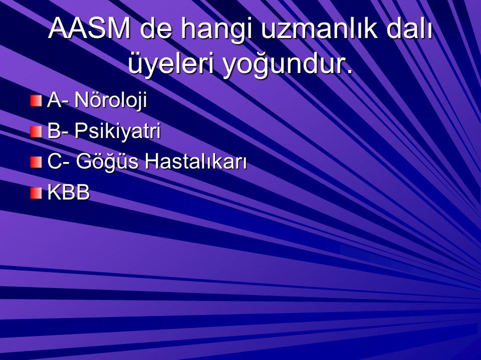 AASM de hangi uzmanlık dalı üyeleri yoğundur. A- Nöroloji B- Psikiyatri C- Göğüs Hastalıkarı KBB