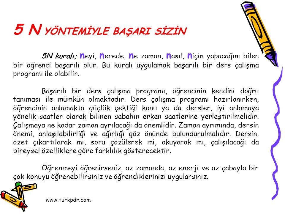 www.turkpdr.com 5 N YÖNTEMİYLE BAŞARI SİZİN 5N kuralı; n eyi, n erede, n e zaman, n asıl, n için yapacağını bilen bir öğrenci başarılı olur.