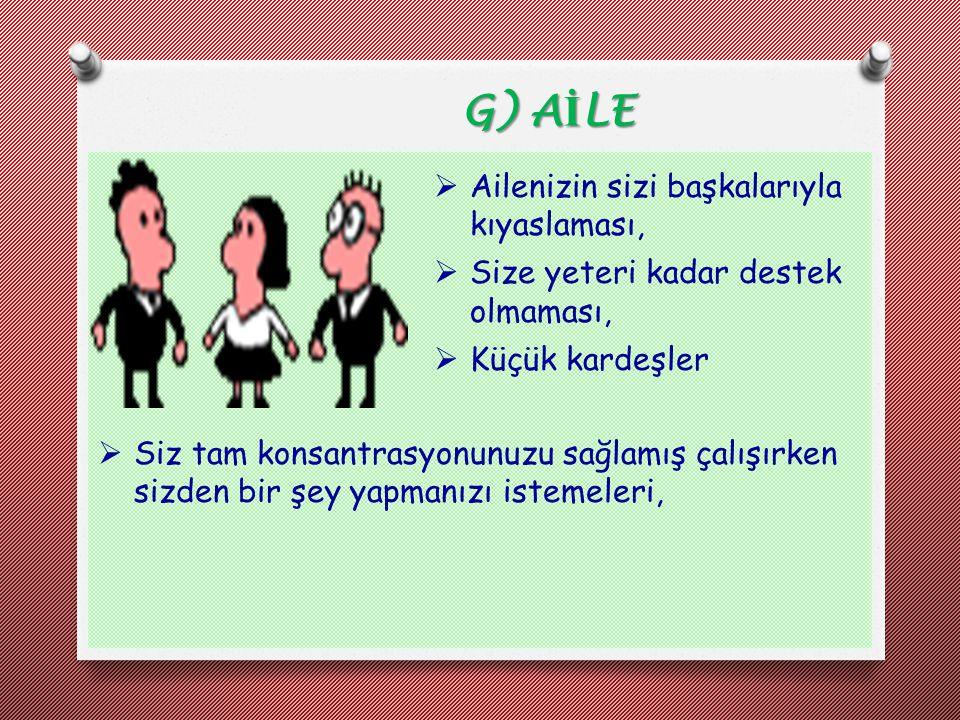 G) A İ LE  Ailenizin sizi başkalarıyla kıyaslaması,  Size yeteri kadar destek olmaması,  Küçük kardeşler  Siz tam konsantrasyonunuzu sağlamış çalı