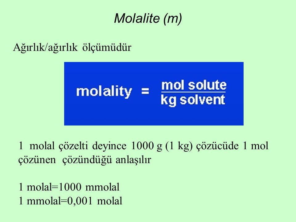 Molalite (m) Ağırlık/ağırlık ölçümüdür 1 molal çözelti deyince 1000 g (1 kg) çözücüde 1 mol çözünen çözündüğü anlaşılır 1 molal=1000 mmolal 1 mmolal=0