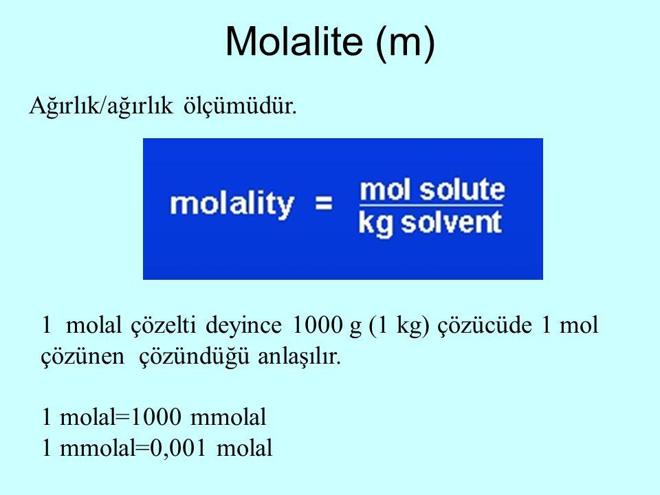 Molalite (m) Ağırlık/ağırlık ölçümüdür. 1 molal çözelti deyince 1000 g (1 kg) çözücüde 1 mol çözünen çözündüğü anlaşılır. 1 molal=1000 mmolal 1 mmolal