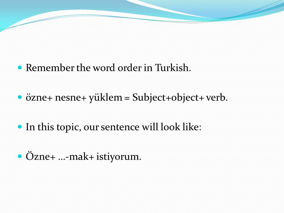 Remember the word order in Turkish. özne+ nesne+ yüklem = Subject+object+ verb. In this topic, our sentence will look like: Özne+ …-mak+ istiyorum.
