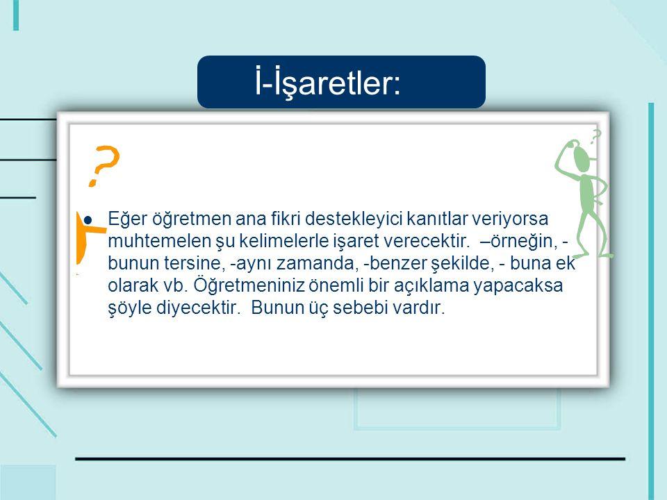 İ-İşaretler: Eğer öğretmen ana fikri destekleyici kanıtlar veriyorsa muhtemelen şu kelimelerle işaret verecektir.