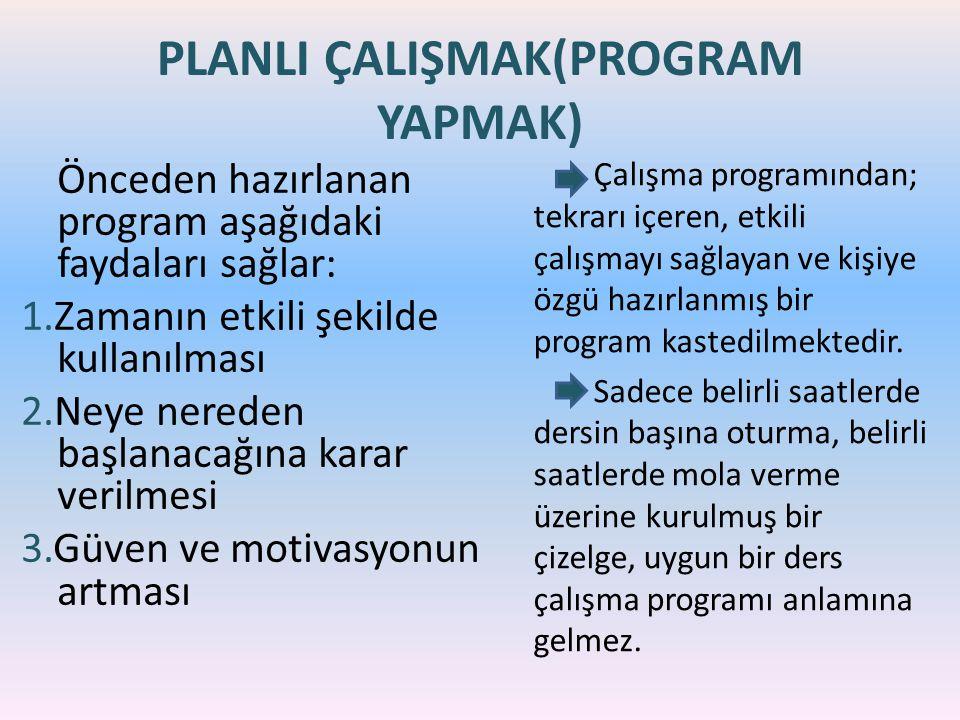 PLANLI ÇALIŞMAK(PROGRAM YAPMAK) Önceden hazırlanan program aşağıdaki faydaları sağlar: 1.Zamanın etkili şekilde kullanılması 2.Neye nereden başlanacağına karar verilmesi 3.Güven ve motivasyonun artması Çalışma programından; tekrarı içeren, etkili çalışmayı sağlayan ve kişiye özgü hazırlanmış bir program kastedilmektedir.