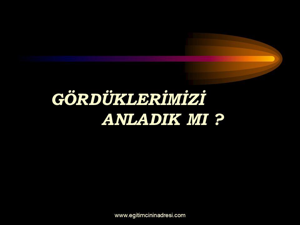 GÖRDÜKLERİMİZİ ANLADIK MI ? www.egitimcininadresi.com