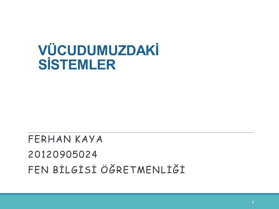 VÜCUDUMUZDAKİ SİSTEMLER FERHAN KAYA 20120905024 FEN BİLGİSİ ÖĞRETMENLİĞİ 1