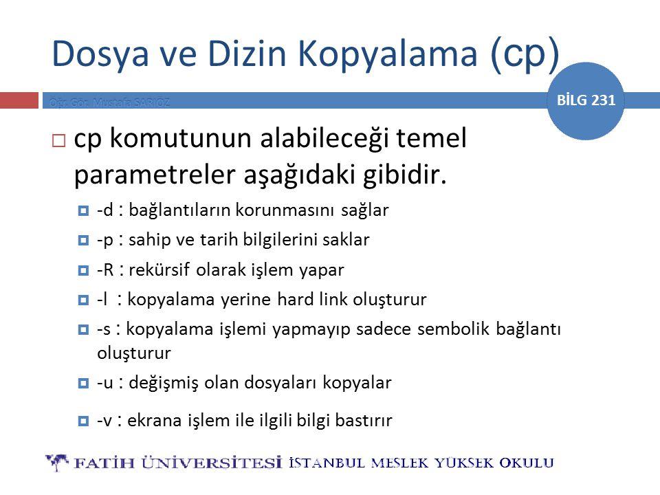 BİLG 231 Dosya ve Dizin Kopyalama (cp)  cp komutunun alabileceği temel parametreler aşağıdaki gibidir.