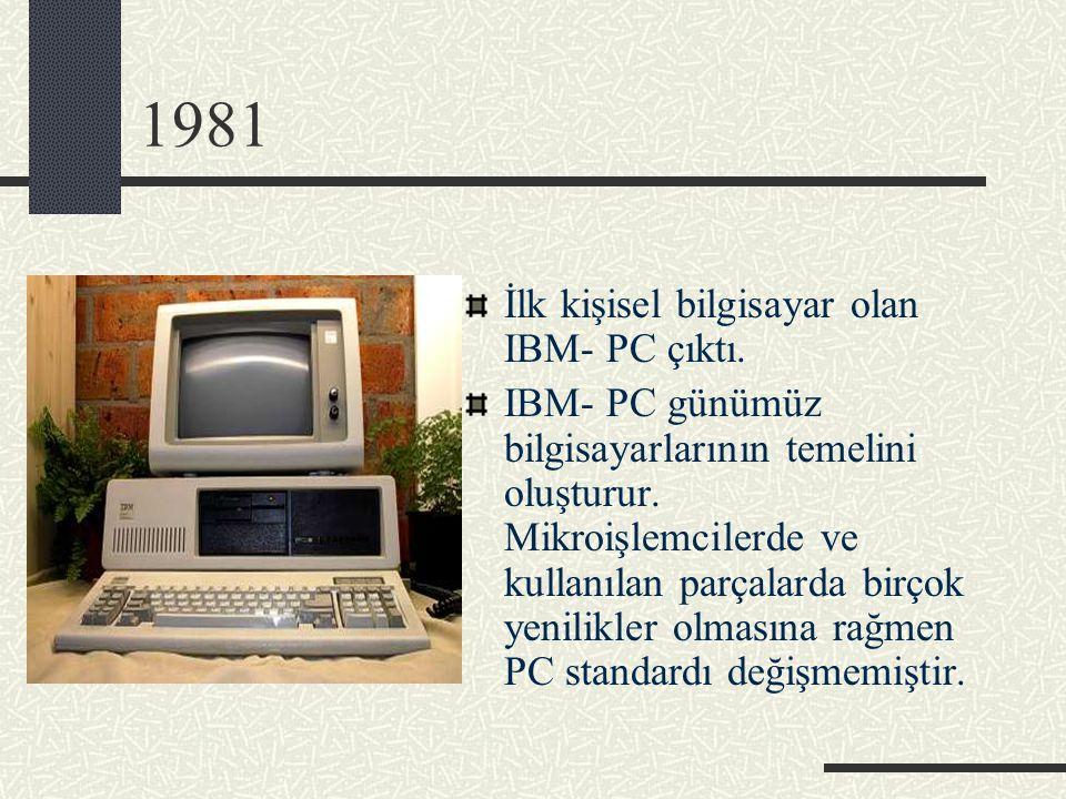 1981 İlk kişisel bilgisayar olan IBM- PC çıktı. IBM- PC günümüz bilgisayarlarının temelini oluşturur. Mikroişlemcilerde ve kullanılan parçalarda birço