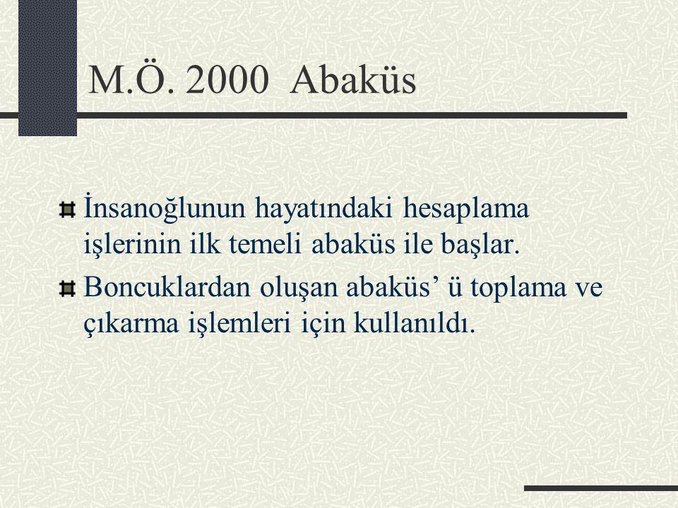 M.Ö. 2000 Abaküs İnsanoğlunun hayatındaki hesaplama işlerinin ilk temeli abaküs ile başlar. Boncuklardan oluşan abaküs' ü toplama ve çıkarma işlemleri
