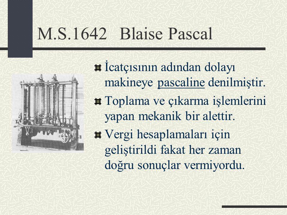 M.S.1642 Blaise Pascal İcatçısının adından dolayı makineye pascaline denilmiştir. Toplama ve çıkarma işlemlerini yapan mekanik bir alettir. Vergi hesa