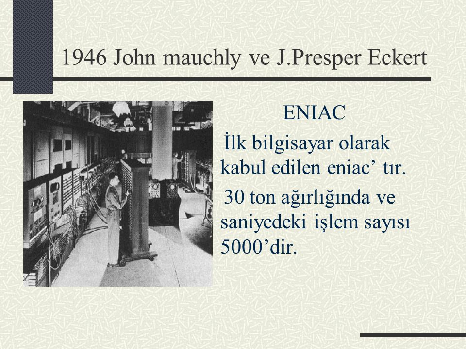 1946 John mauchly ve J.Presper Eckert ENIAC İlk bilgisayar olarak kabul edilen eniac' tır. 30 ton ağırlığında ve saniyedeki işlem sayısı 5000'dir.
