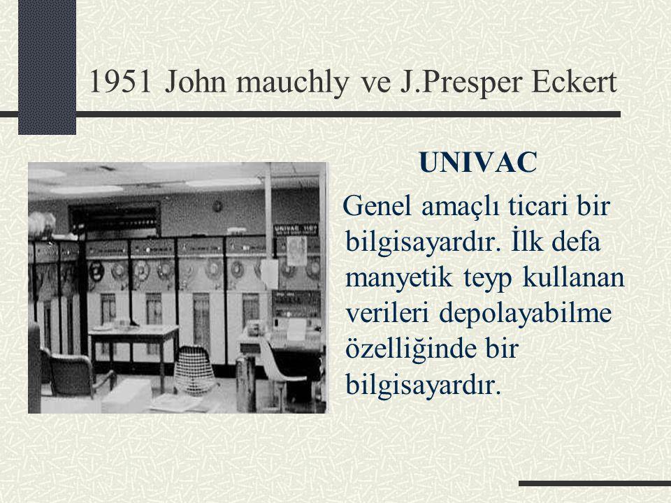 1951 John mauchly ve J.Presper Eckert UNIVAC Genel amaçlı ticari bir bilgisayardır. İlk defa manyetik teyp kullanan verileri depolayabilme özelliğinde