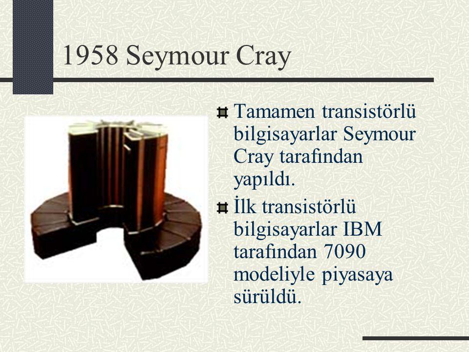 1958 Seymour Cray Tamamen transistörlü bilgisayarlar Seymour Cray tarafından yapıldı. İlk transistörlü bilgisayarlar IBM tarafından 7090 modeliyle piy