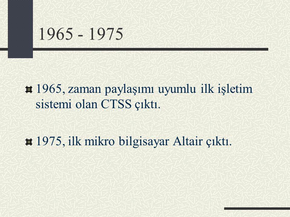 1965 - 1975 1965, zaman paylaşımı uyumlu ilk işletim sistemi olan CTSS çıktı. 1975, ilk mikro bilgisayar Altair çıktı.