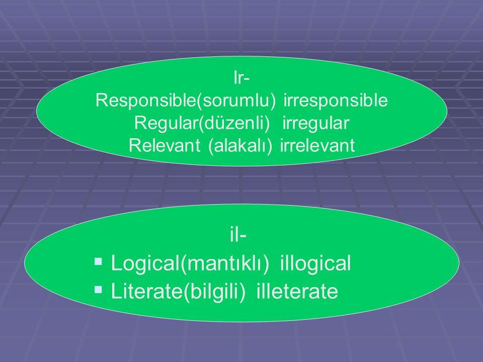 Ir- Responsible(sorumlu) irresponsible Regular(düzenli) irregular Relevant (alakalı) irrelevant il-   Logical(mantıklı) illogical   Literate(bilgi