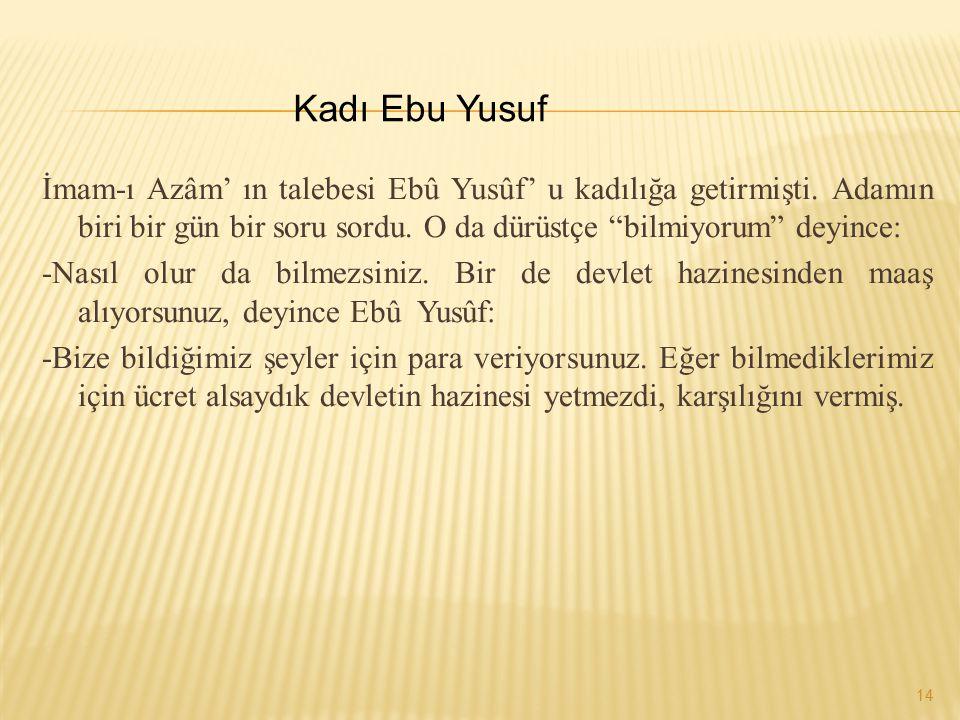 """İmam-ı Azâm' ın talebesi Ebû Yusûf' u kadılığa getirmişti. Adamın biri bir gün bir soru sordu. O da dürüstçe """"bilmiyorum"""" deyince: -Nasıl olur da bilm"""