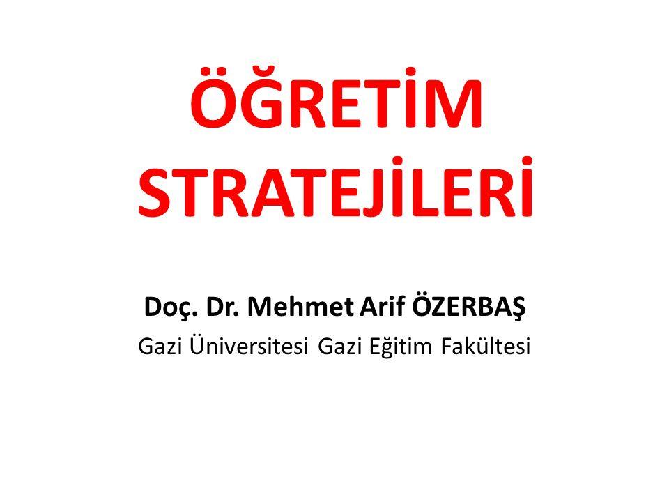 ÖĞRETİM STRATEJİLERİ Doç. Dr. Mehmet Arif ÖZERBAŞ Gazi Üniversitesi Gazi Eğitim Fakültesi