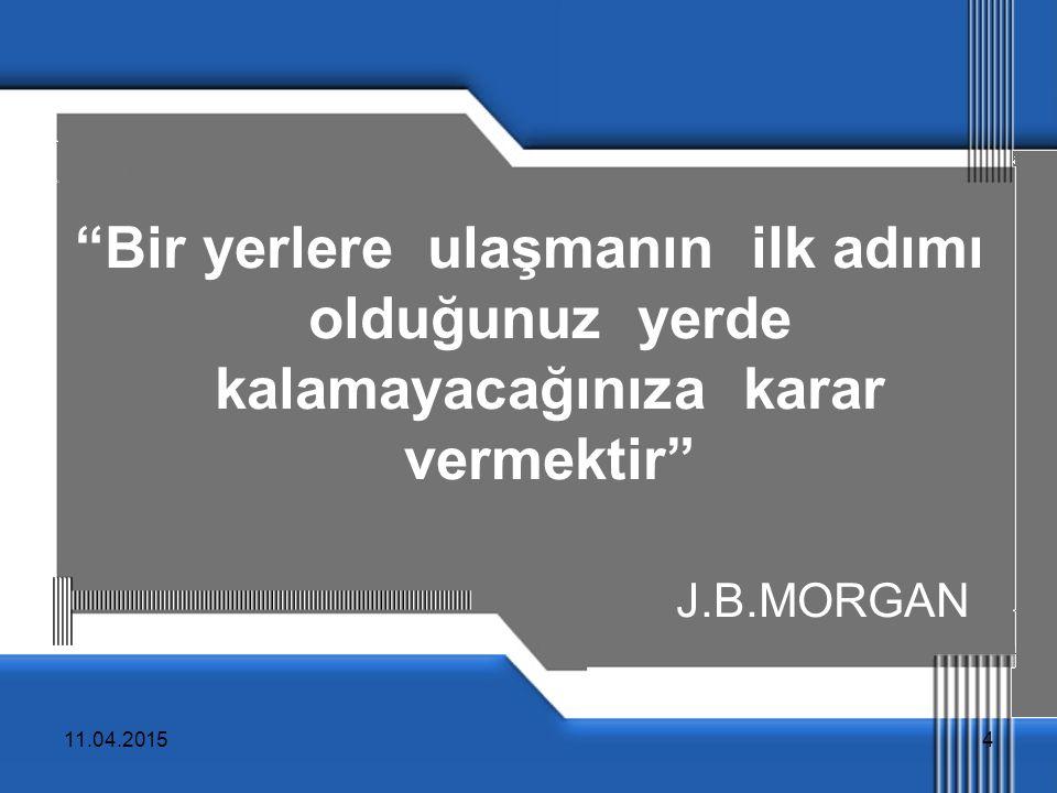 """11.04.20154 """"Bir yerlere ulaşmanın ilk adımı olduğunuz yerde kalamayacağınıza karar vermektir"""" J.B.MORGAN"""
