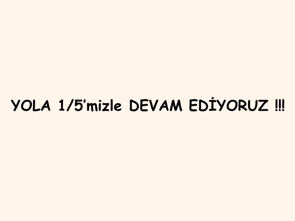 YOLA 1/5'mizle DEVAM EDİYORUZ !!!