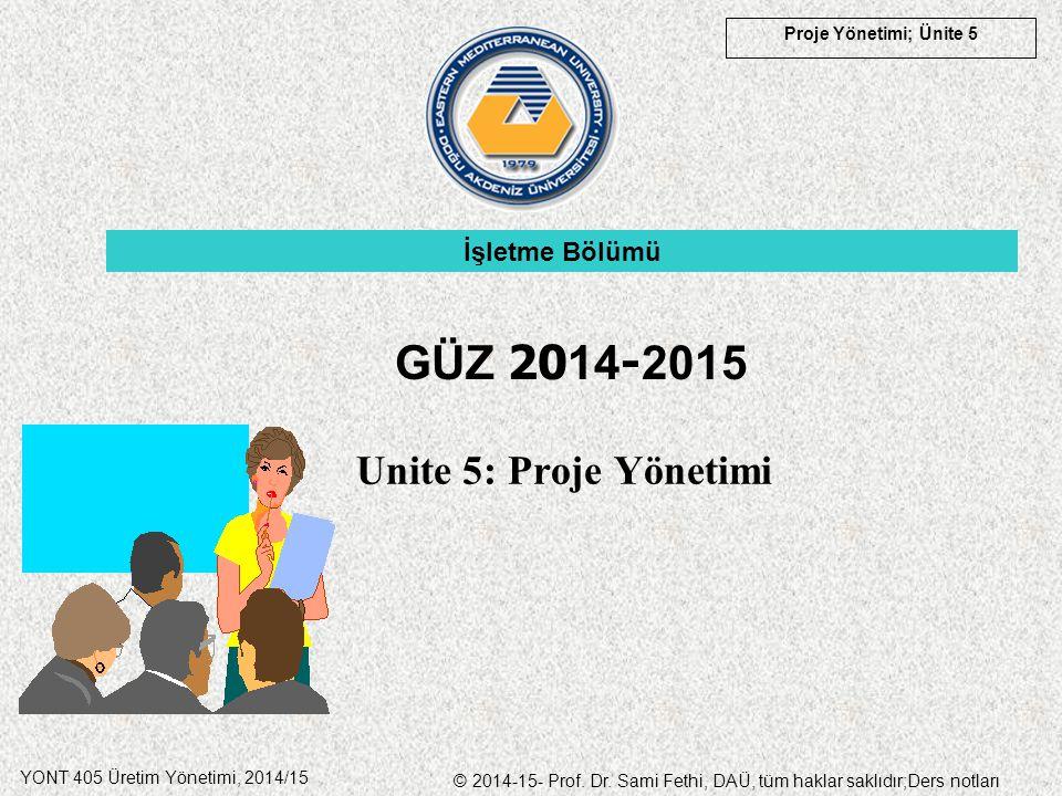 Proje Yönetimi; Ünite 5 YONT 405 Üretim Yönetimi, 2014/15 © 2014-15- Prof. Dr. Sami Fethi, DAÜ, tüm haklar saklıdır;Ders notları Unite 5: Proje Yöneti