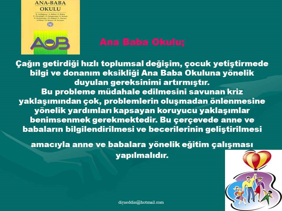 diyaeddin@hotmail.com Ana Baba Okulu; Çağın getirdiği hızlı toplumsal değişim, çocuk yetiştirmede bilgi ve donanım eksikliği Ana Baba Okuluna yönelik