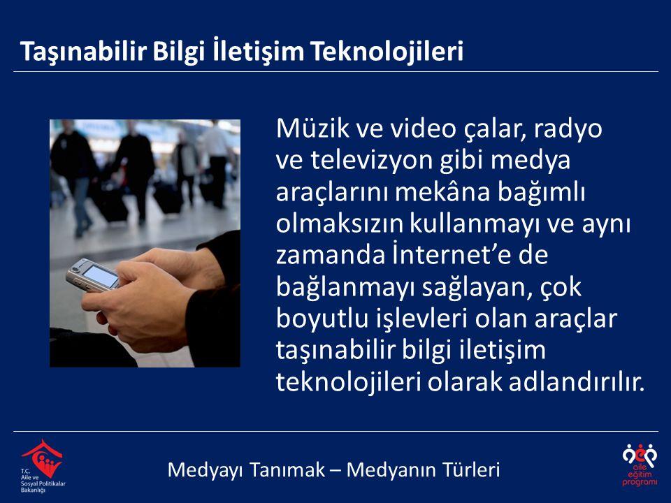 Medyayı Tanımak – Medyanın Türleri Müzik ve video çalar, radyo ve televizyon gibi medya araçlarını mekâna bağımlı olmaksızın kullanmayı ve aynı zamanda İnternet'e de bağlanmayı sağlayan, çok boyutlu işlevleri olan araçlar taşınabilir bilgi iletişim teknolojileri olarak adlandırılır.