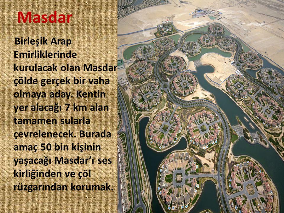 Masdar Birleşik Arap Emirliklerinde kurulacak olan Masdar çölde gerçek bir vaha olmaya aday. Kentin yer alacağı 7 km alan tamamen sularla çevrelenecek