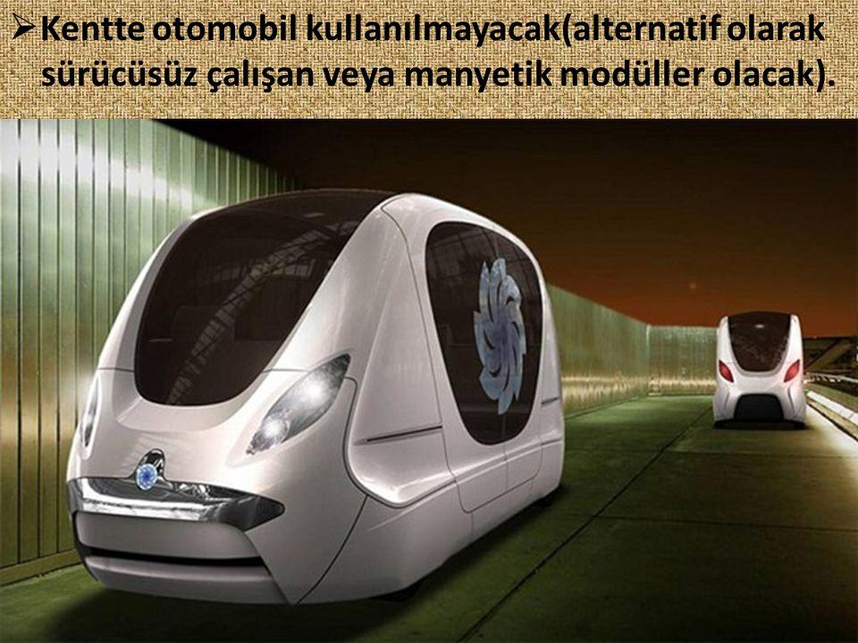  Kentte otomobil kullanılmayacak(alternatif olarak sürücüsüz çalışan veya manyetik modüller olacak).