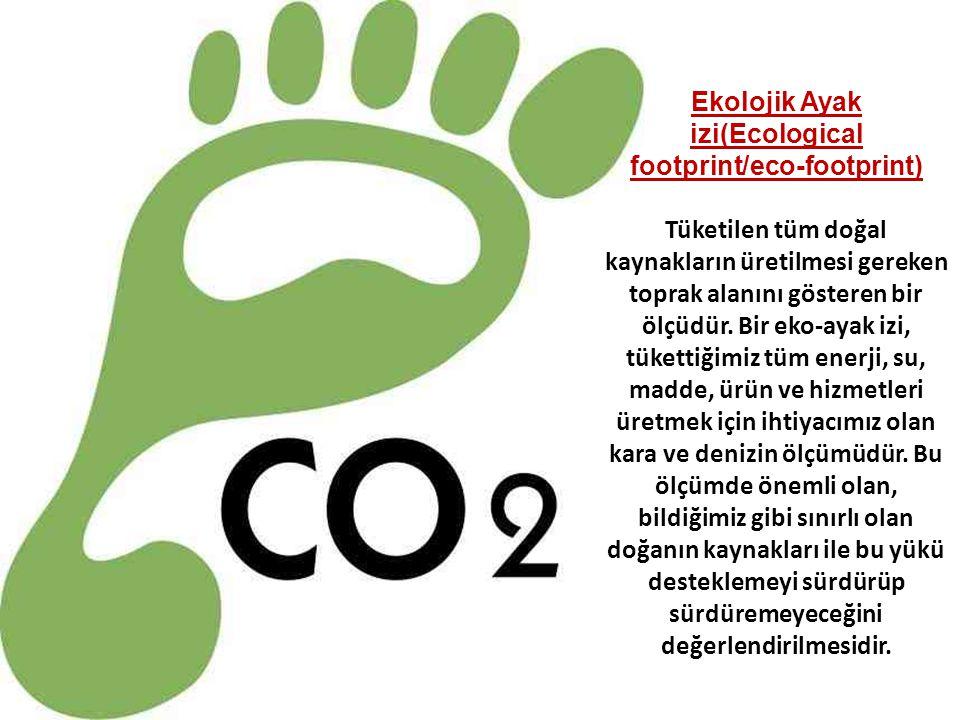 Ekolojik Ayak izi(Ecological footprint/eco-footprint) Tüketilen tüm doğal kaynakların üretilmesi gereken toprak alanını gösteren bir ölçüdür. Bir eko-