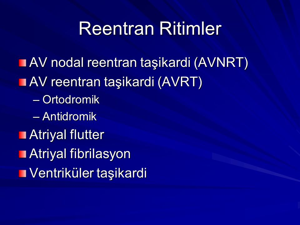 Reentran Ritimler AV nodal reentran taşikardi (AVNRT) AV reentran taşikardi (AVRT) –Ortodromik –Antidromik Atriyal flutter Atriyal fibrilasyon Ventriküler taşikardi