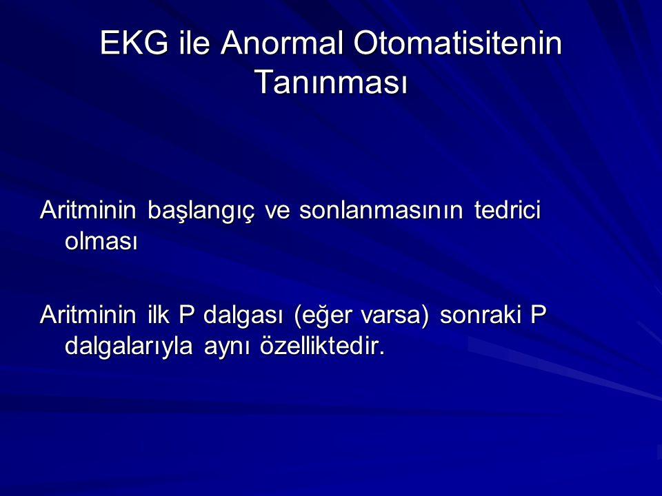 EKG ile Anormal Otomatisitenin Tanınması Aritminin başlangıç ve sonlanmasının tedrici olması Aritminin ilk P dalgası (eğer varsa) sonraki P dalgalarıyla aynı özelliktedir.