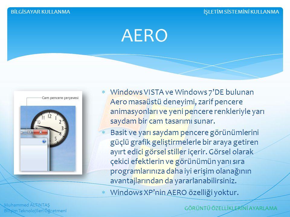 Muhammed ALTINTAŞ Bilişim Teknolojileri Öğretmeni İŞLETİM SİSTEMİNİ KULLANMABİLGİSAYAR KULLANMA AERO  Windows VISTA ve Windows 7'DE bulunan Aero masaüstü deneyimi, zarif pencere animasyonları ve yeni pencere renkleriyle yarı saydam bir cam tasarımı sunar.