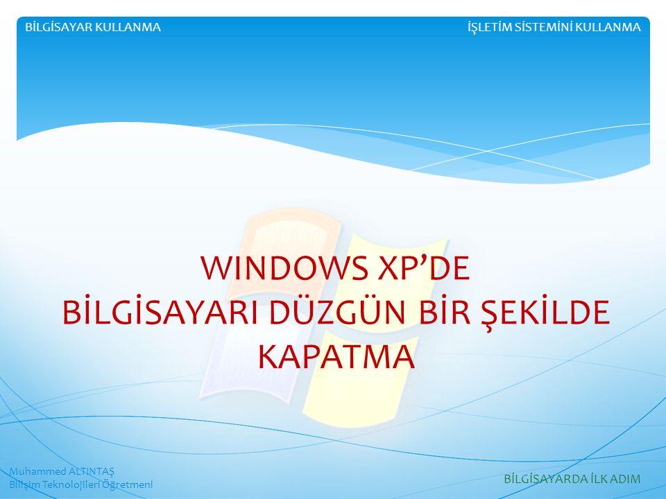 WINDOWS XP'DE BİLGİSAYARI DÜZGÜN BİR ŞEKİLDE KAPATMA Muhammed ALTINTAŞ Bilişim Teknolojileri Öğretmeni İŞLETİM SİSTEMİNİ KULLANMABİLGİSAYAR KULLANMA BİLGİSAYARDA İLK ADIM