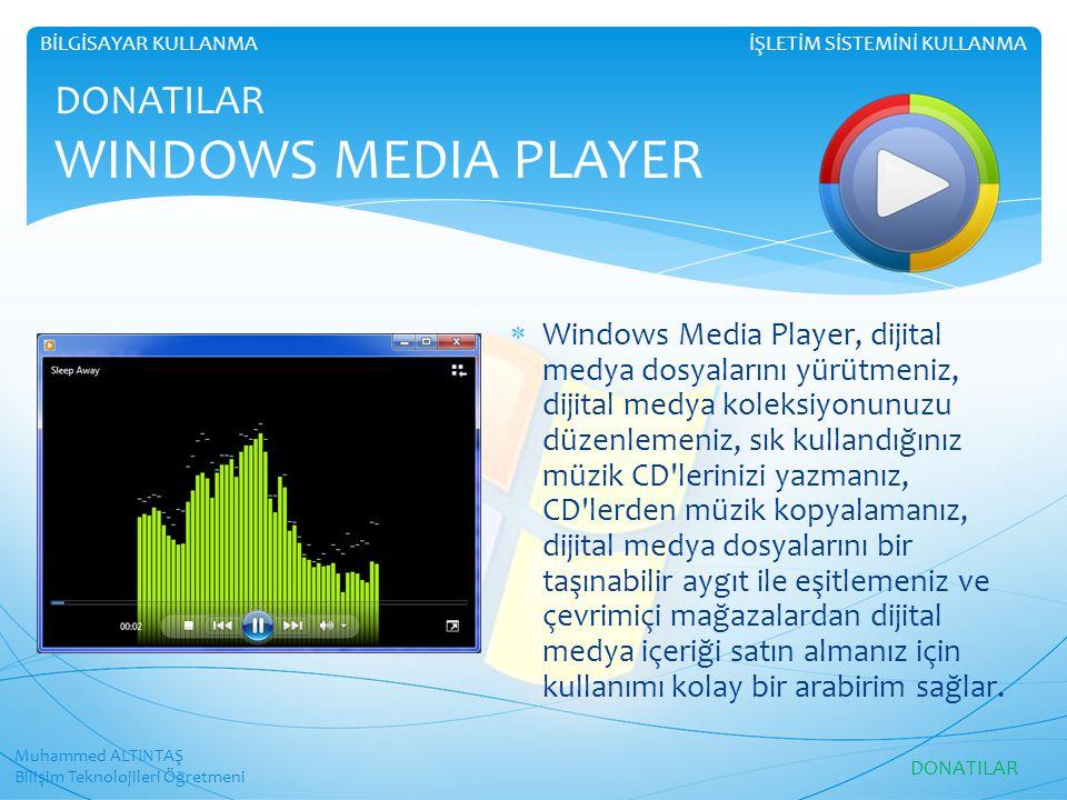 Muhammed ALTINTAŞ Bilişim Teknolojileri Öğretmeni İŞLETİM SİSTEMİNİ KULLANMABİLGİSAYAR KULLANMA DONATILAR WINDOWS MEDIA PLAYER  Windows Media Player, dijital medya dosyalarını yürütmeniz, dijital medya koleksiyonunuzu düzenlemeniz, sık kullandığınız müzik CD lerinizi yazmanız, CD lerden müzik kopyalamanız, dijital medya dosyalarını bir taşınabilir aygıt ile eşitlemeniz ve çevrimiçi mağazalardan dijital medya içeriği satın almanız için kullanımı kolay bir arabirim sağlar.