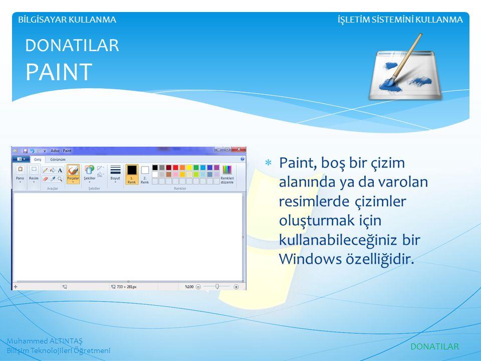 Muhammed ALTINTAŞ Bilişim Teknolojileri Öğretmeni İŞLETİM SİSTEMİNİ KULLANMABİLGİSAYAR KULLANMA DONATILAR PAINT  Paint, boş bir çizim alanında ya da varolan resimlerde çizimler oluşturmak için kullanabileceğiniz bir Windows özelliğidir.