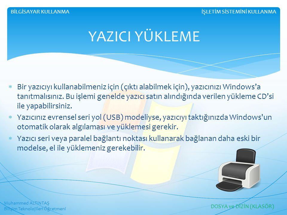 Muhammed ALTINTAŞ Bilişim Teknolojileri Öğretmeni İŞLETİM SİSTEMİNİ KULLANMABİLGİSAYAR KULLANMA YAZICI YÜKLEME  Bir yazıcıyı kullanabilmeniz için (çıktı alabilmek için), yazıcınızı Windows'a tanıtmalısınız.