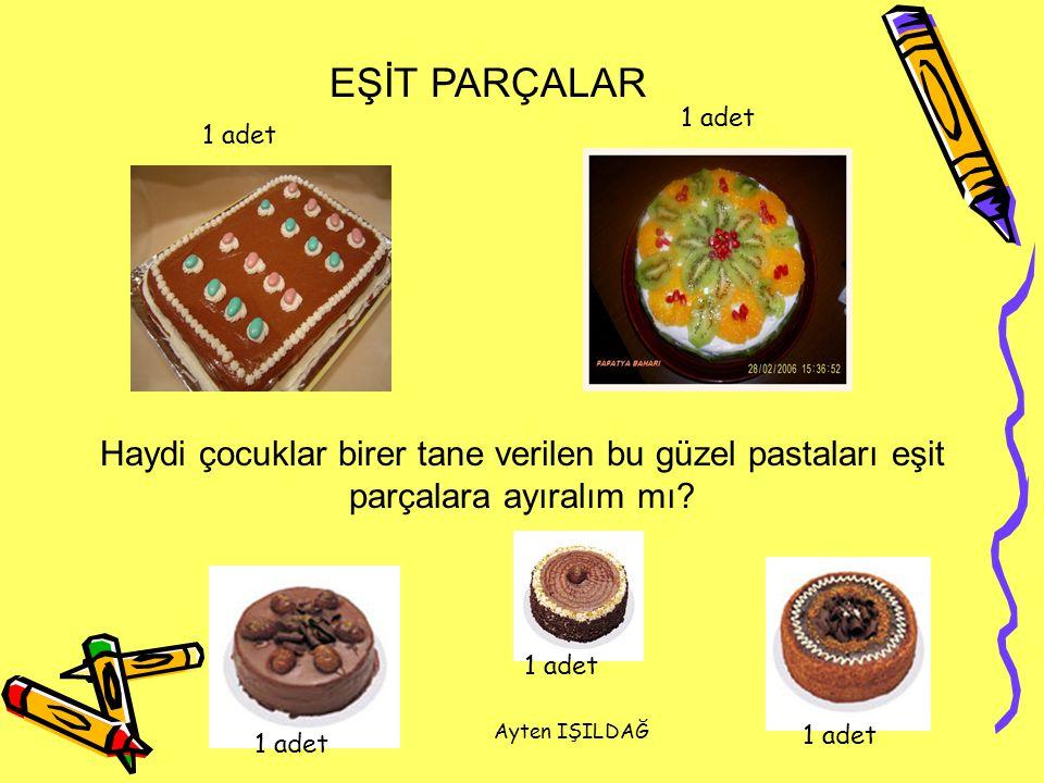 Ayten IŞILDAĞ Bu pastalar kaç eşit parçalara ayrılmış? 2 parçaya