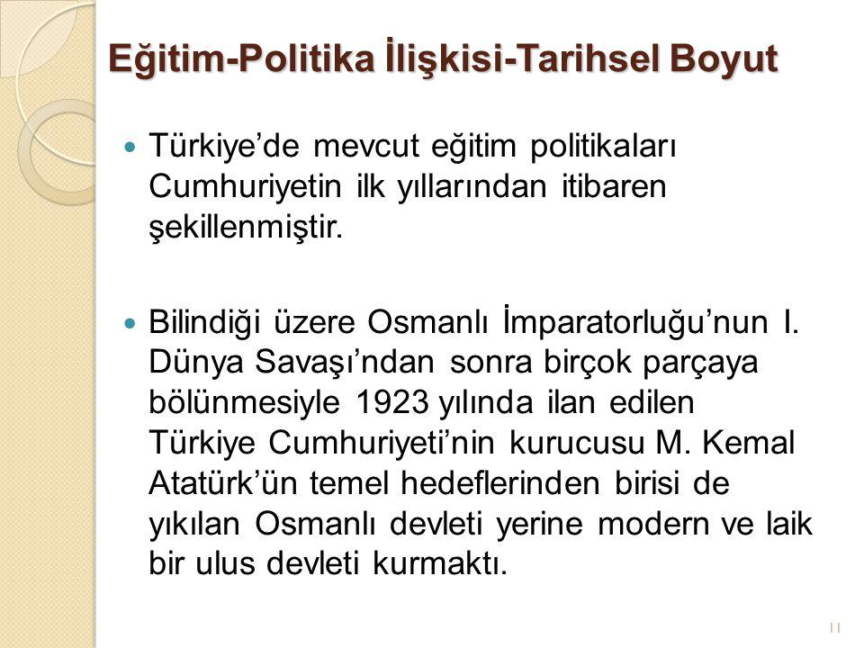 11 Eğitim-Politika İlişkisi-Tarihsel Boyut Türkiye'de mevcut eğitim politikaları Cumhuriyetin ilk yıllarından itibaren şekillenmiştir. Bilindiği üzere