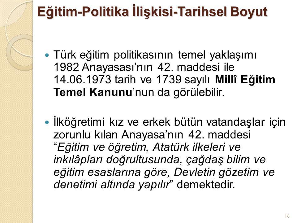 16 Eğitim-Politika İlişkisi-Tarihsel Boyut Türk eğitim politikasının temel yaklaşımı 1982 Anayasası'nın 42. maddesi ile 14.06.1973 tarih ve 1739 sayıl