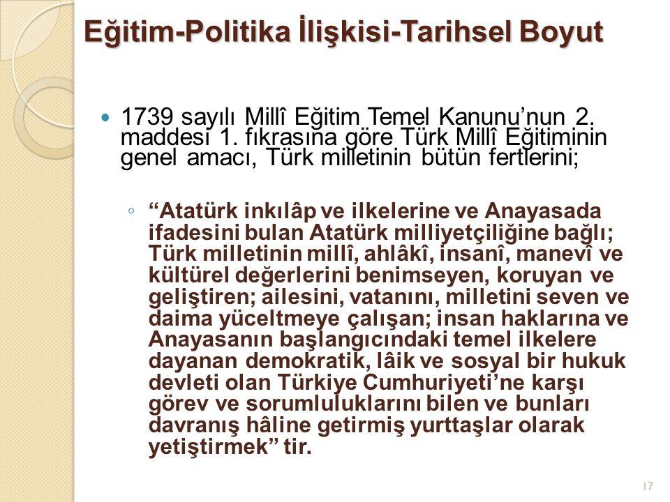 17 Eğitim-Politika İlişkisi-Tarihsel Boyut 1739 sayılı Millî Eğitim Temel Kanunu'nun 2. maddesi 1. fıkrasına göre Türk Millî Eğitiminin genel amacı, T