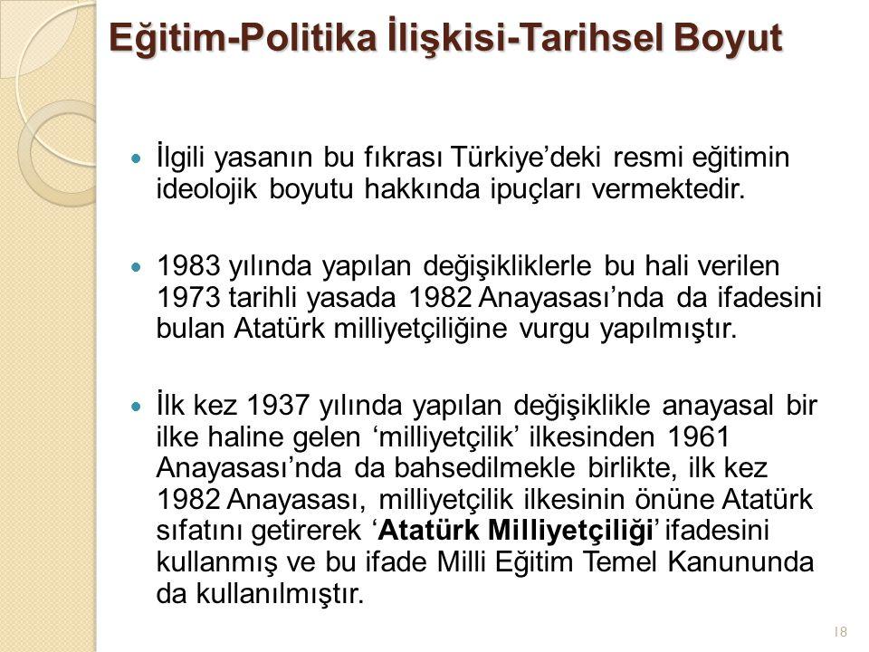 18 Eğitim-Politika İlişkisi-Tarihsel Boyut İlgili yasanın bu fıkrası Türkiye'deki resmi eğitimin ideolojik boyutu hakkında ipuçları vermektedir. 1983