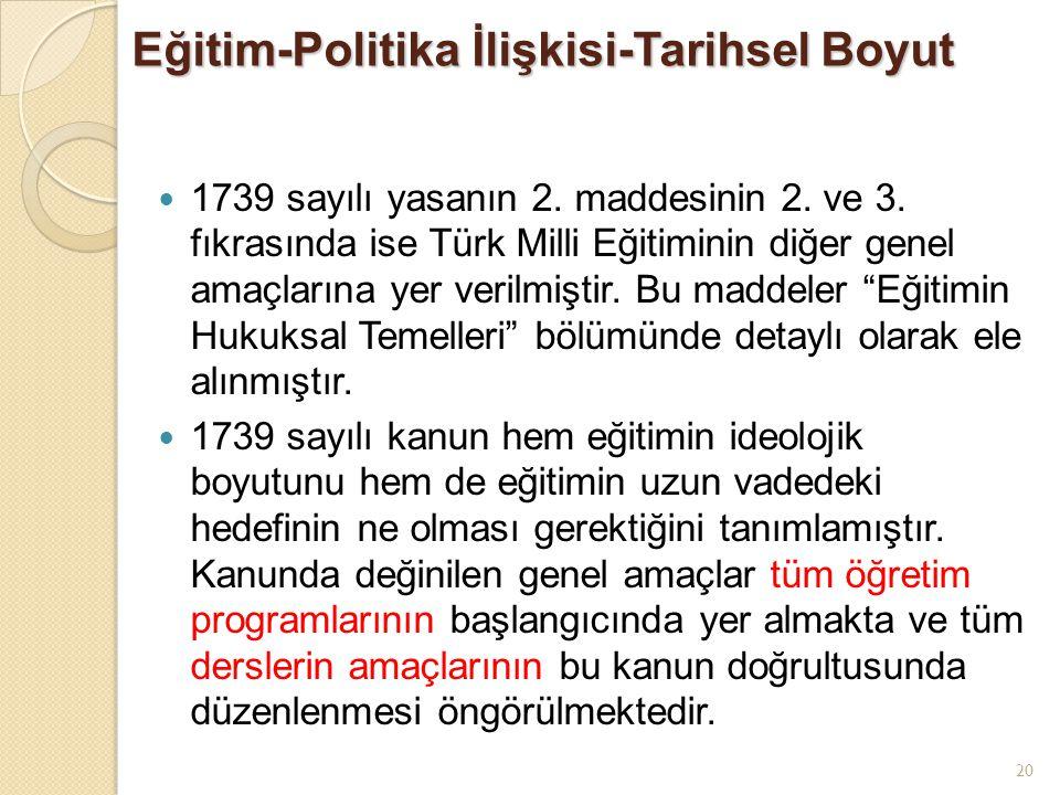 20 Eğitim-Politika İlişkisi-Tarihsel Boyut 1739 sayılı yasanın 2. maddesinin 2. ve 3. fıkrasında ise Türk Milli Eğitiminin diğer genel amaçlarına yer