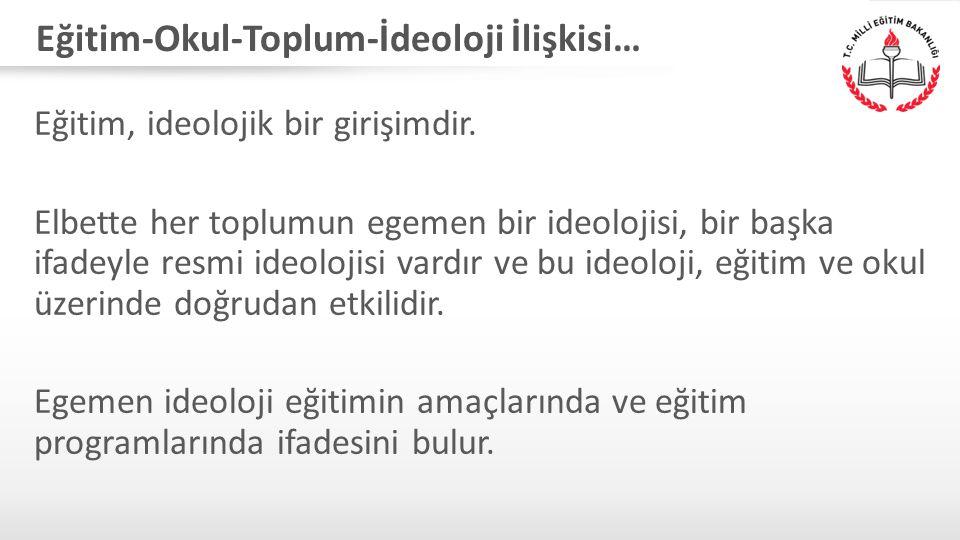 Eğitim-Okul-Toplum-İdeoloji İlişkisi… Eğitim, ideolojik bir girişimdir.