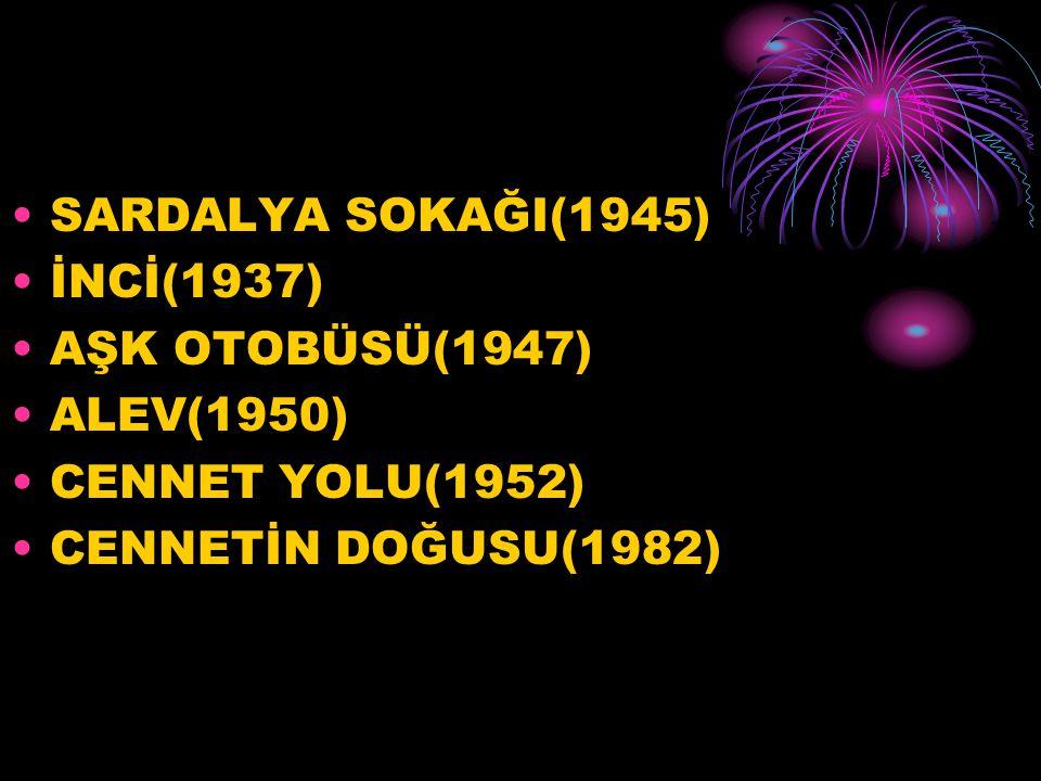 SARDALYA SOKAĞI(1945) İNCİ(1937) AŞK OTOBÜSÜ(1947) ALEV(1950) CENNET YOLU(1952) CENNETİN DOĞUSU(1982)
