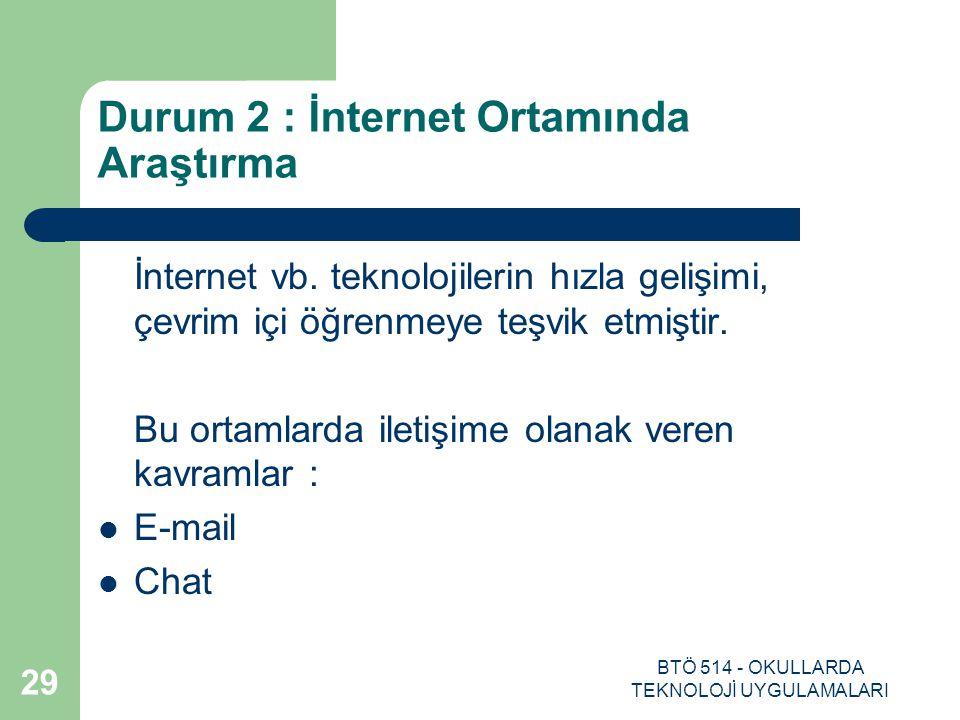 BTÖ 514 - OKULLARDA TEKNOLOJİ UYGULAMALARI 29 Durum 2 : İnternet Ortamında Araştırma İnternet vb. teknolojilerin hızla gelişimi, çevrim içi öğrenmeye
