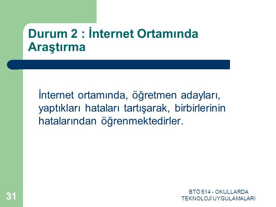 BTÖ 514 - OKULLARDA TEKNOLOJİ UYGULAMALARI 31 Durum 2 : İnternet Ortamında Araştırma İnternet ortamında, öğretmen adayları, yaptıkları hataları tartış