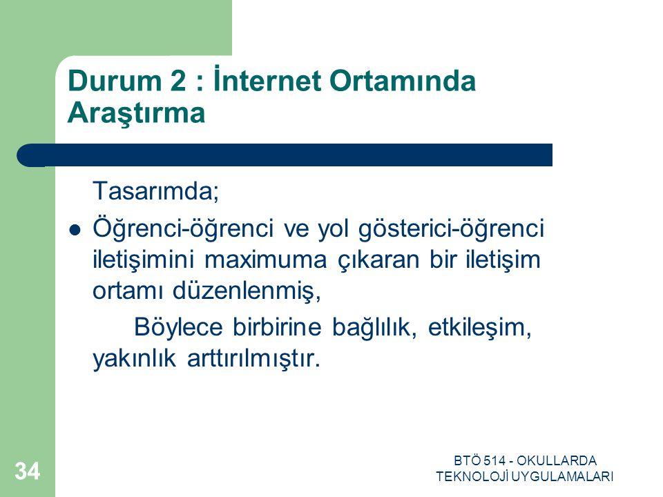 BTÖ 514 - OKULLARDA TEKNOLOJİ UYGULAMALARI 34 Durum 2 : İnternet Ortamında Araştırma Tasarımda; Öğrenci-öğrenci ve yol gösterici-öğrenci iletişimini m