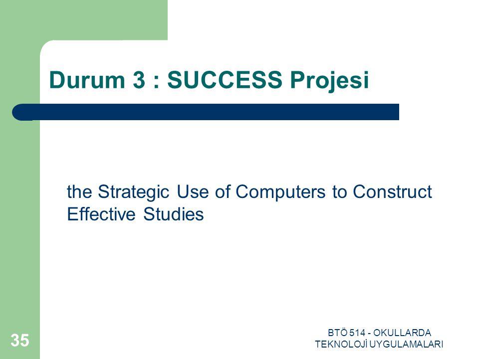 BTÖ 514 - OKULLARDA TEKNOLOJİ UYGULAMALARI 35 Durum 3 : SUCCESS Projesi the Strategic Use of Computers to Construct Effective Studies