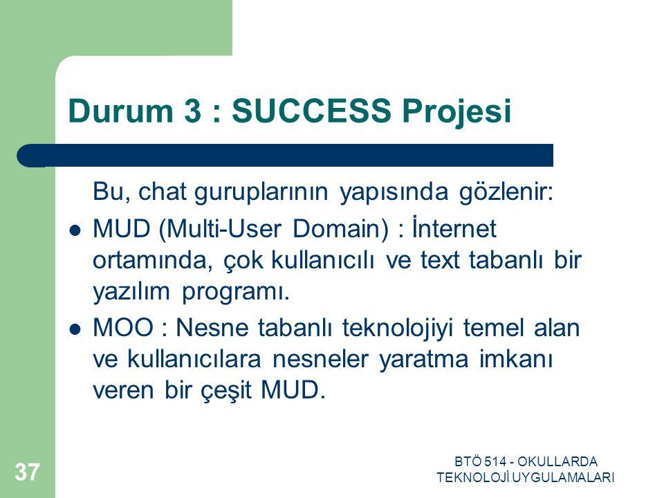 BTÖ 514 - OKULLARDA TEKNOLOJİ UYGULAMALARI 37 Durum 3 : SUCCESS Projesi Bu, chat guruplarının yapısında gözlenir: MUD (Multi-User Domain) : İnternet o