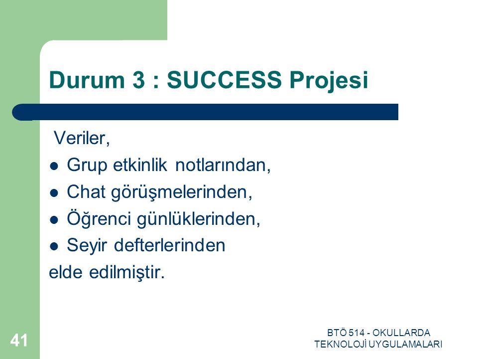 BTÖ 514 - OKULLARDA TEKNOLOJİ UYGULAMALARI 41 Durum 3 : SUCCESS Projesi Veriler, Grup etkinlik notlarından, Chat görüşmelerinden, Öğrenci günlüklerind
